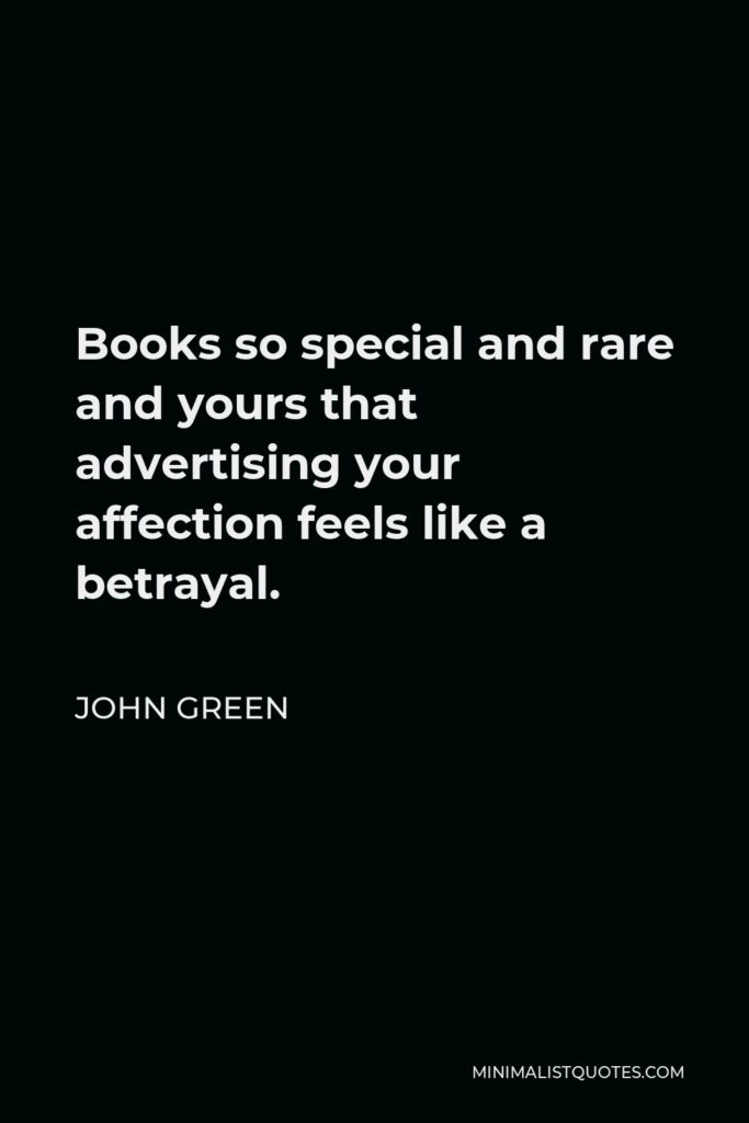 John Green Quote - Books so special and rare and yours that advertising your affection feels like a betrayal.