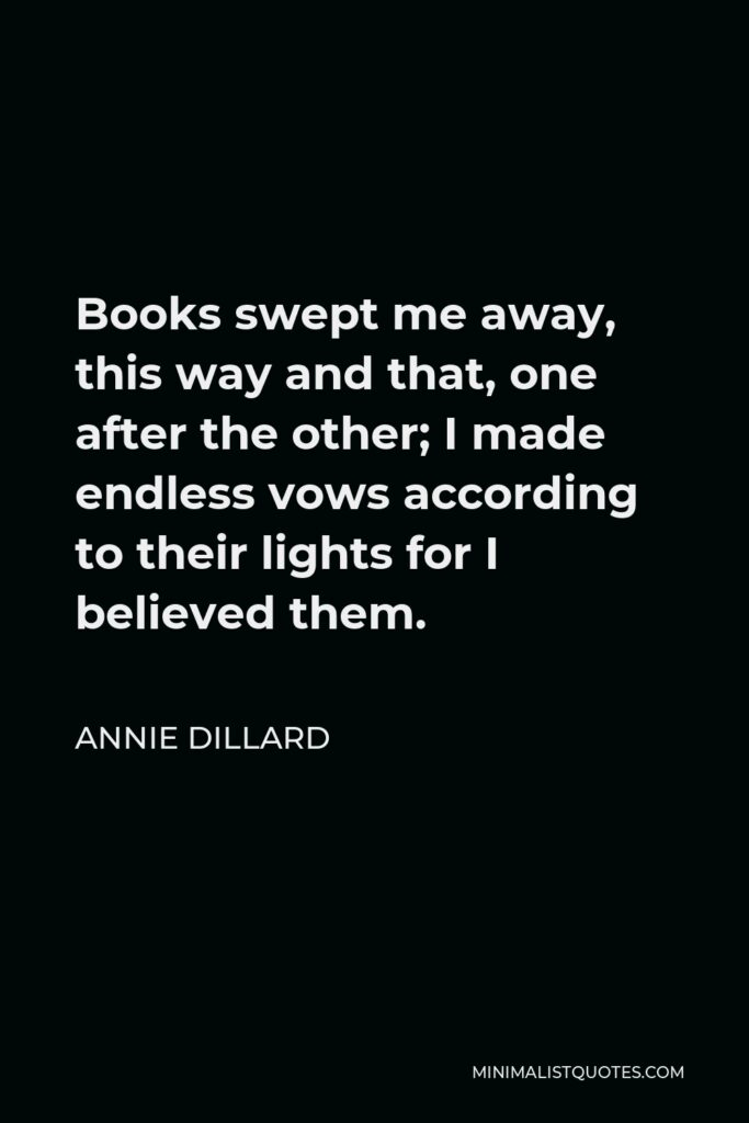 Annie Dillard Quote - Books swept me away, this way and that, one after the other; I made endless vows according to their lights for I believed them.