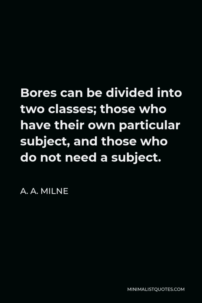 A. A. Milne Quote - Bores can be divided into two classes; those who have their own particular subject, and those who do not need a subject.