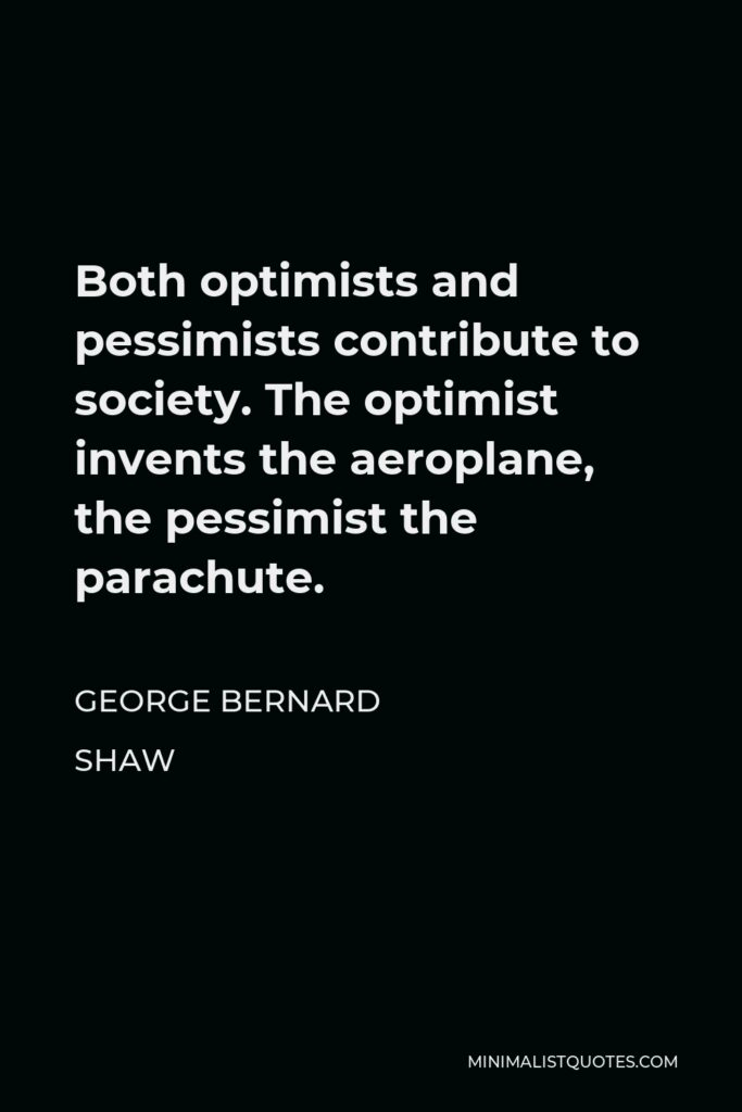 George Bernard Shaw Quote - Both optimists and pessimists contribute to society. The optimist invents the aeroplane, the pessimist the parachute.