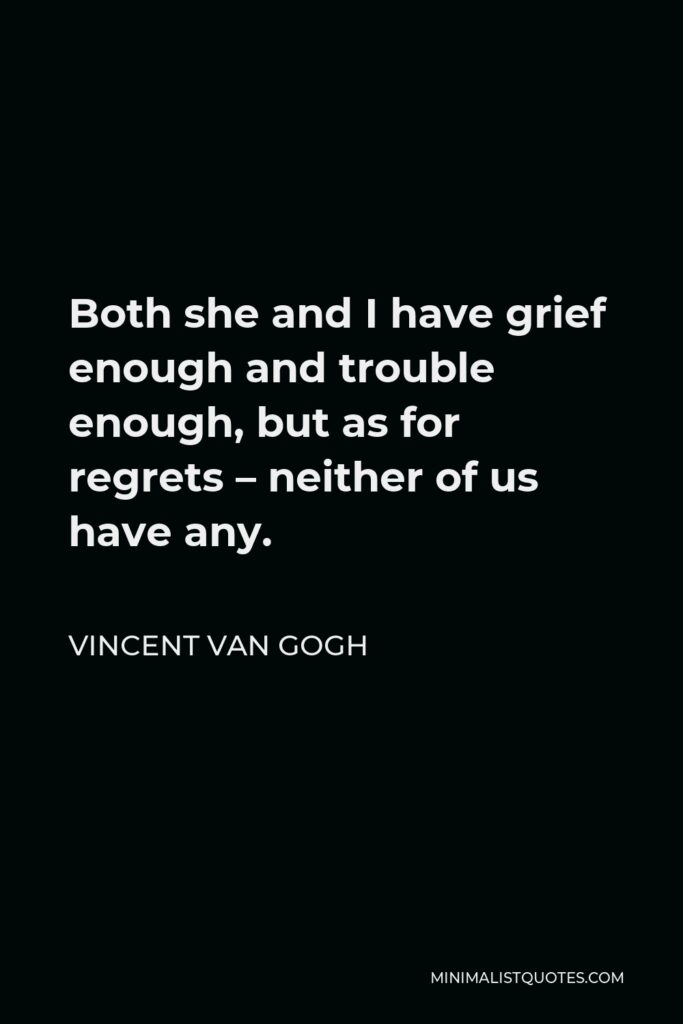 Vincent Van Gogh Quote - Both she and I have grief enough and trouble enough, but as for regrets – neither of us have any.