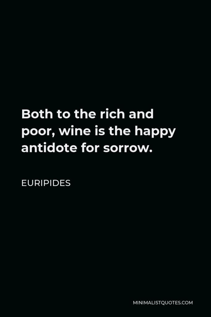 Euripides Quote - Both to the rich and poor, wine is the happy antidote for sorrow.