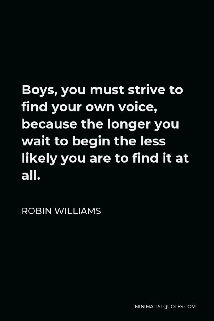Robin Williams Quote - Boys, you must strive to find your own voice, because the longer you wait to begin the less likely you are to find it at all.