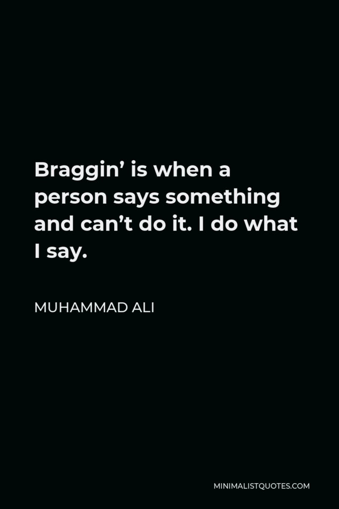 Muhammad Ali Quote - Braggin' is when a person says something and can't do it. I do what I say.