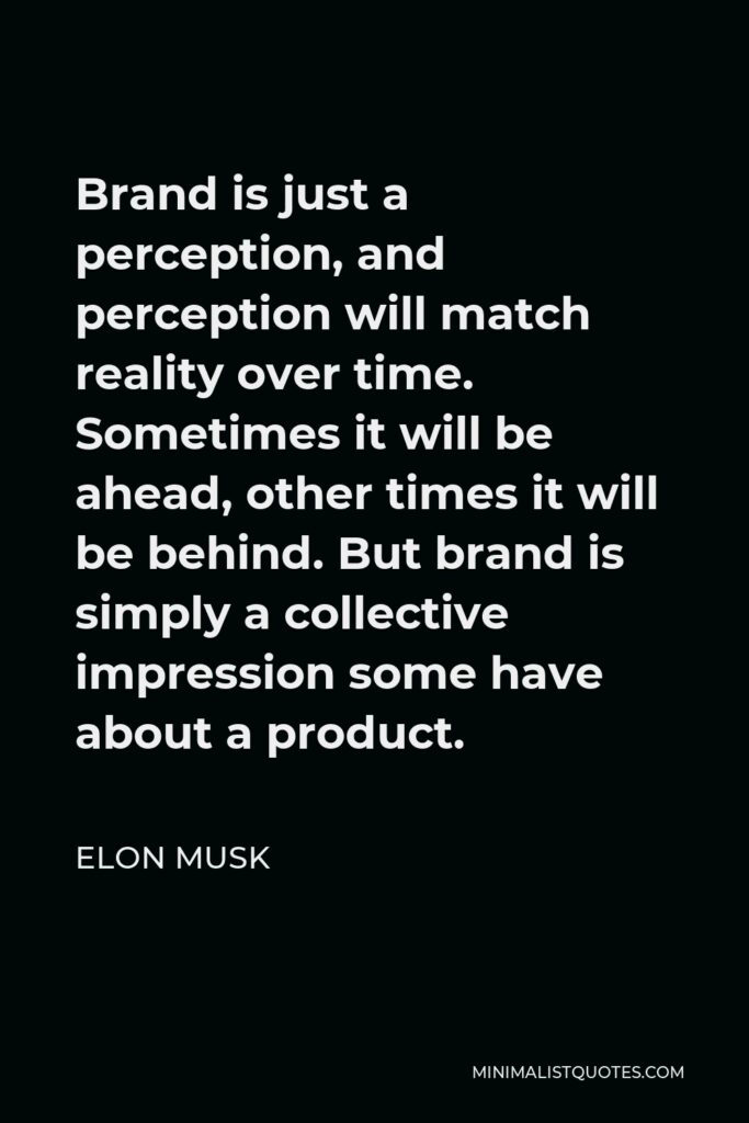 Elon Musk Quote - Brand is just a perception, and perception will match reality over time. Sometimes it will be ahead, other times it will be behind. But brand is simply a collective impression some have about a product.