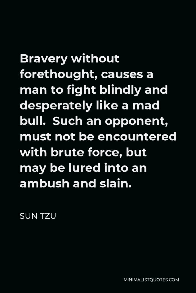 Sun Tzu Quote - Bravery without forethought, causes a man to fight blindly and desperately like a mad bull. Such an opponent, must not be encountered with brute force, but may be lured into an ambush and slain.