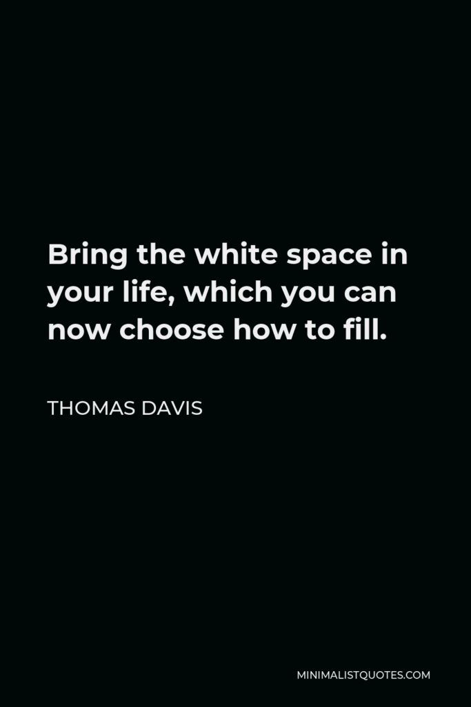 Thomas Davis Quote - Bring the white space in your life, which you can now choose how to fill.