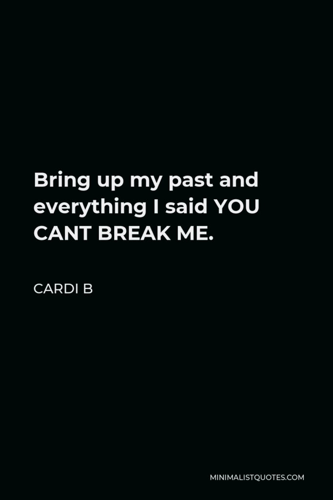 Cardi B Quote - Bring up my past and everything I said YOU CANT BREAK ME.