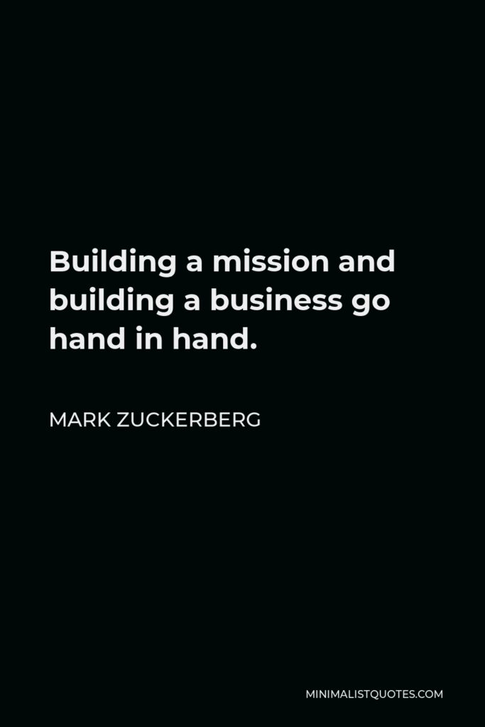 Mark Zuckerberg Quote - Building a mission and building a business go hand in hand.
