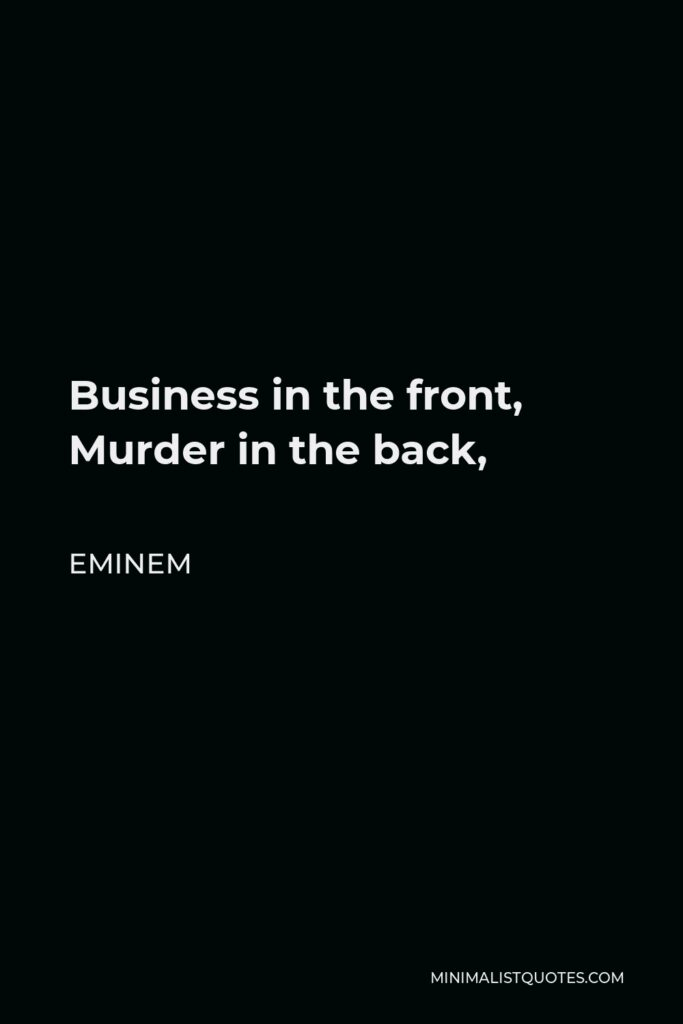 Eminem Quote - Business in the front, Murder in the back,