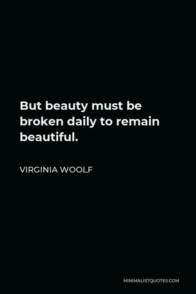 Virginia Woolf Quote - But beauty must be broken daily to remain beautiful.