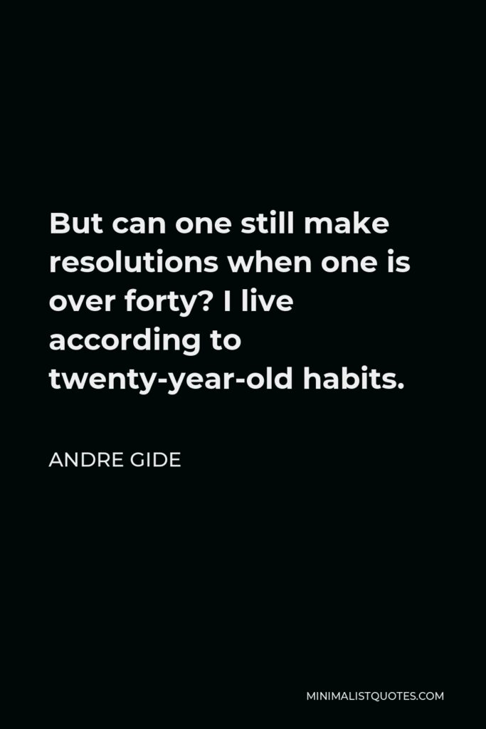 Andre Gide Quote - But can one still make resolutions when one is over forty? I live according to twenty-year-old habits.