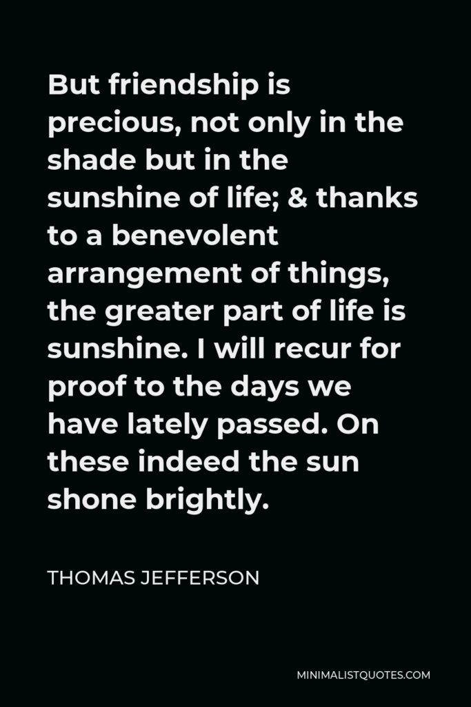 Thomas Jefferson Quote - But friendship is precious, not only in the shade but in the sunshine of life; & thanks to a benevolent arrangement of things, the greater part of life is sunshine. I will recur for proof to the days we have lately passed. On these indeed the sun shone brightly.