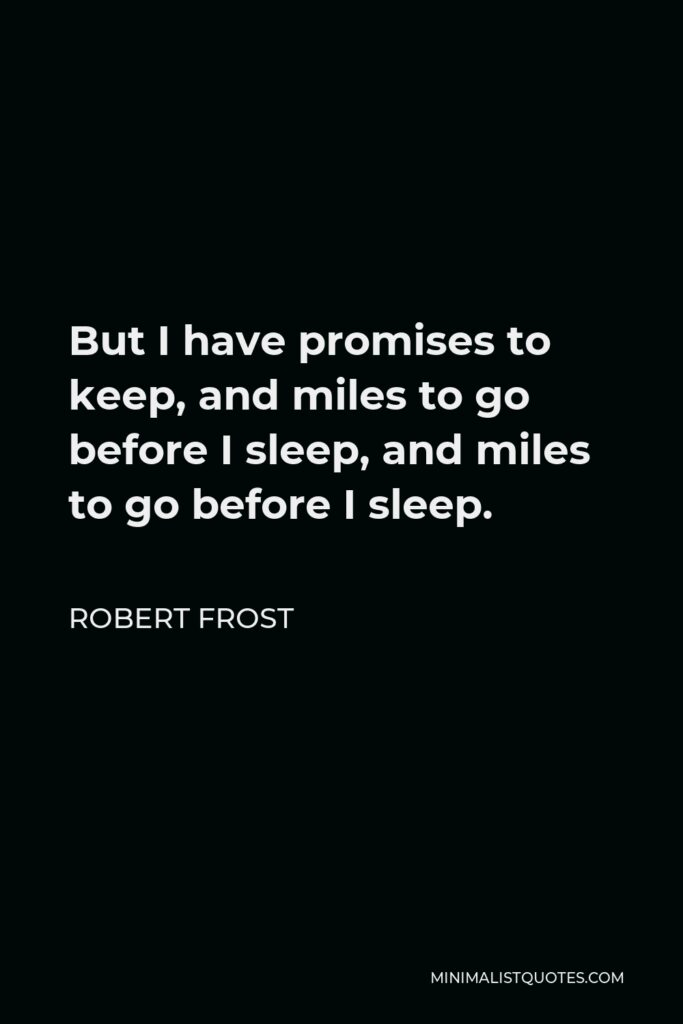 Robert Frost Quote - But I have promises to keep, and miles to go before I sleep, and miles to go before I sleep.