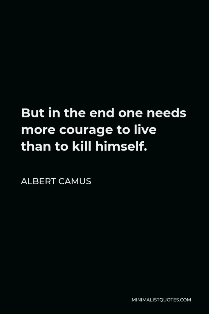 Albert Camus Quote - But in the end one needs more courage to live than to kill himself.