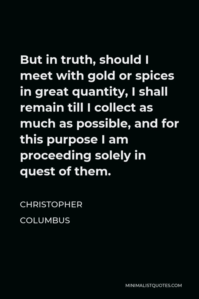 Christopher Columbus Quote - But in truth, should I meet with gold or spices in great quantity, I shall remain till I collect as much as possible, and for this purpose I am proceeding solely in quest of them.