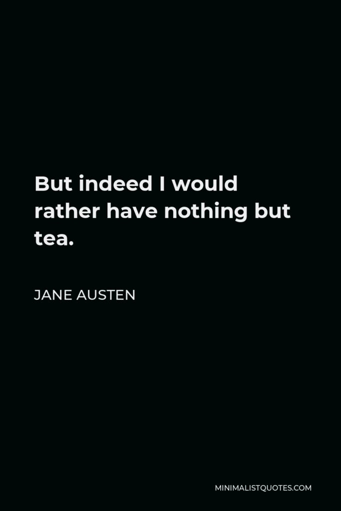 Jane Austen Quote - But indeed I would rather have nothing but tea.