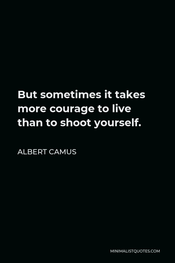 Albert Camus Quote - But sometimes it takes more courage to live than to shoot yourself.