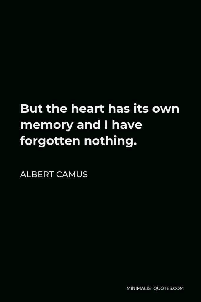 Albert Camus Quote - But the heart has its own memory and I have forgotten nothing.