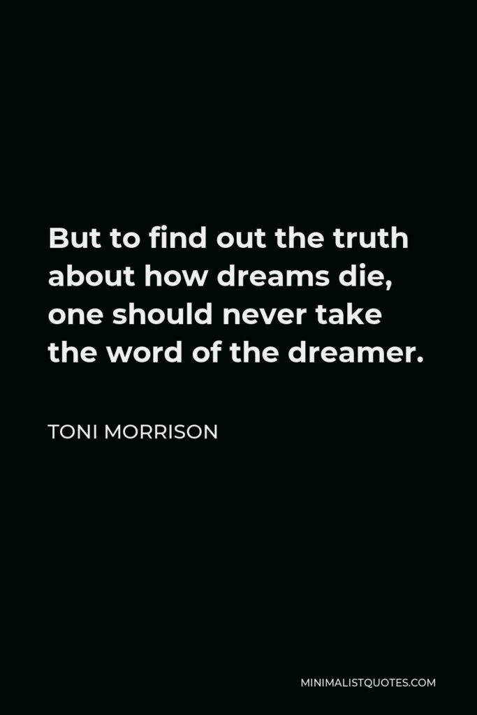 Toni Morrison Quote - But to find out the truth about how dreams die, one should never take the word of the dreamer.