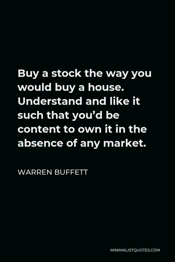 Warren Buffett Quote - Buy a stock the way you would buy a house. Understand and like it such that you'd be content to own it in the absence of any market.