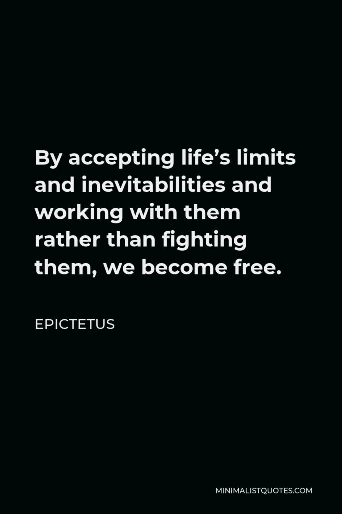 Epictetus Quote - By accepting life's limits and inevitabilities and working with them rather than fighting them, we become free.