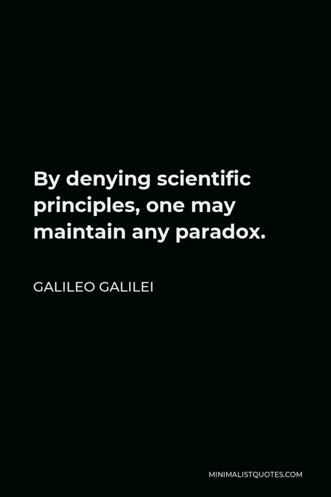 Galileo Galilei Quote - By denying scientific principles, one may maintain any paradox.