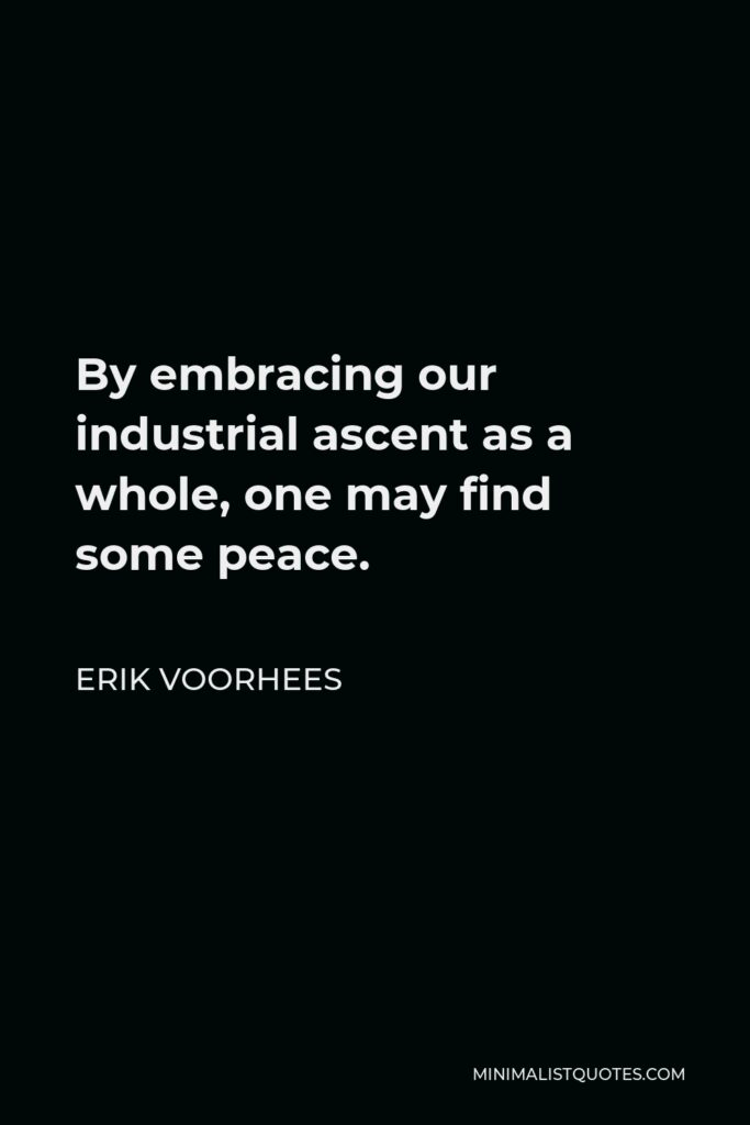 Erik Voorhees Quote - By embracing our industrial ascent as a whole, one may find some peace.
