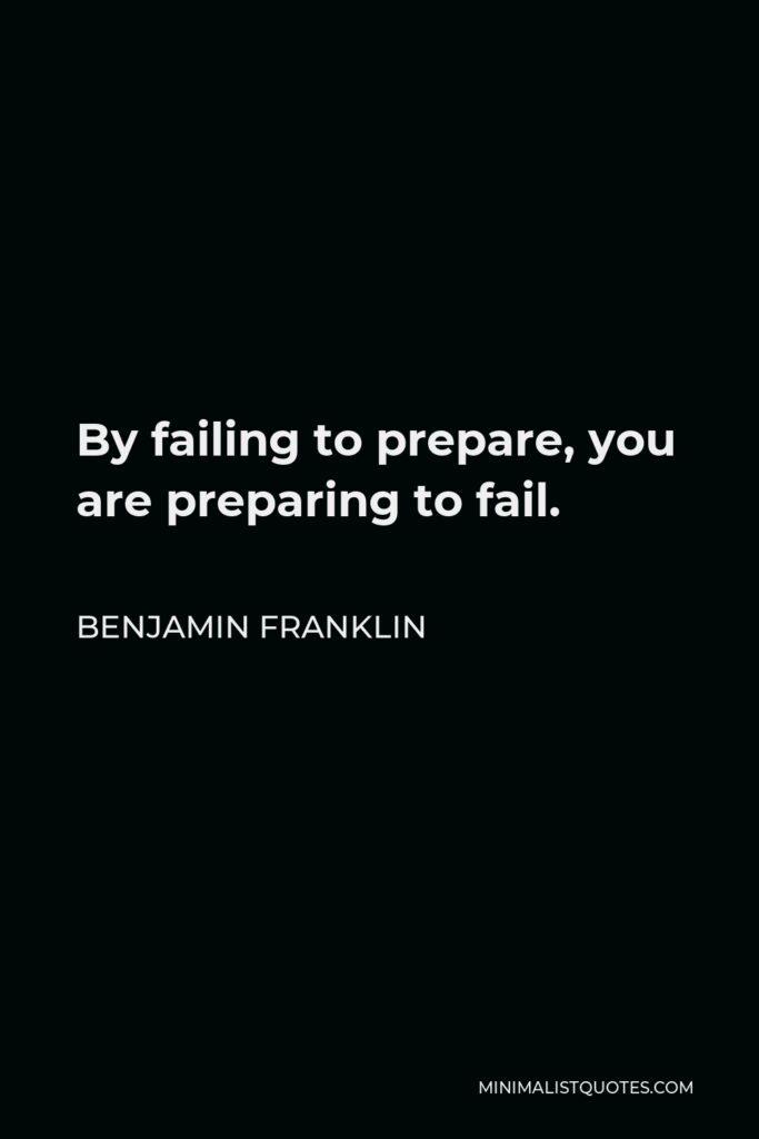 Benjamin Franklin Quote - By failing to prepare, you are preparing to fail.