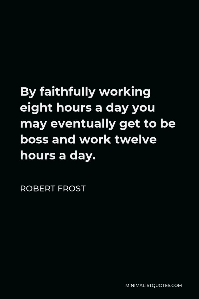 Robert Frost Quote - By faithfully working eight hours a day you may eventually get to be boss and work twelve hours a day.