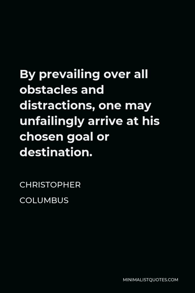 Christopher Columbus Quote - By prevailing over all obstacles and distractions, one may unfailingly arrive at his chosen goal or destination.