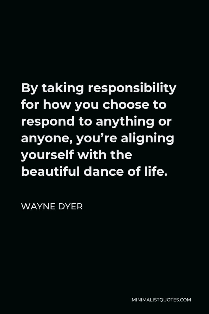 Wayne Dyer Quote - By taking responsibility for how you choose to respond to anything or anyone, you're aligning yourself with the beautiful dance of life.