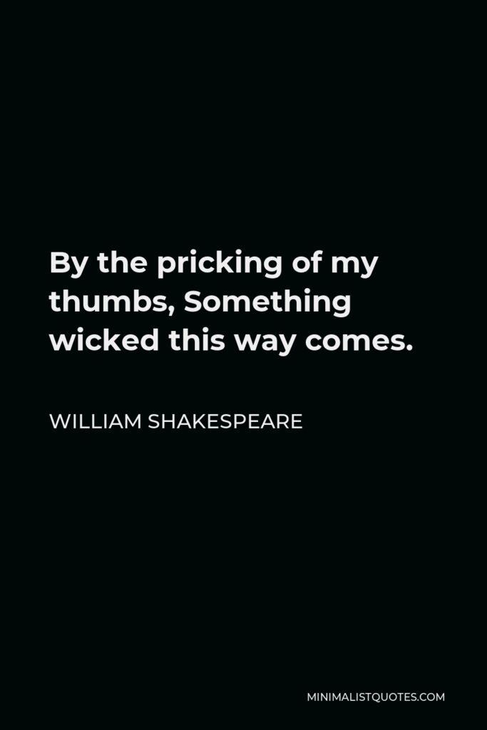 William Shakespeare Quote - By the pricking of my thumbs, Something wicked this way comes.