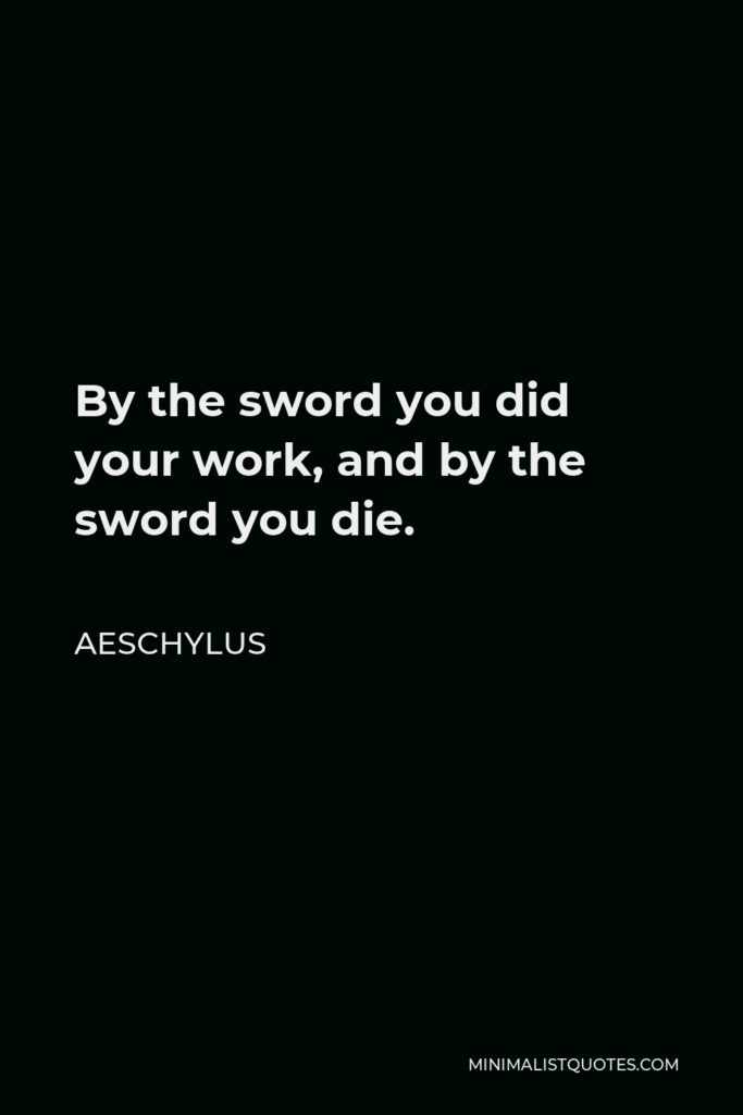 Aeschylus Quote - By the sword you did your work, and by the sword you die.