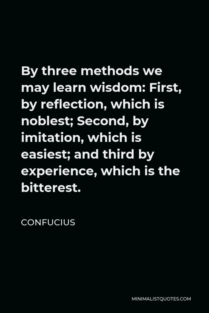 Confucius Quote - By three methods we may learn wisdom: First, by reflection, which is noblest; Second, by imitation, which is easiest; and third by experience, which is the bitterest.