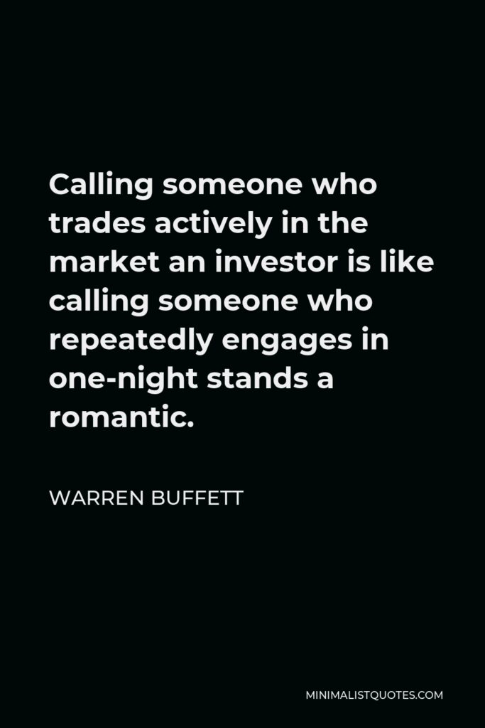 Warren Buffett Quote: Calling someone who trades actively in the market an investor is like calling someone who repeatedly engages in one-night stands a romantic.