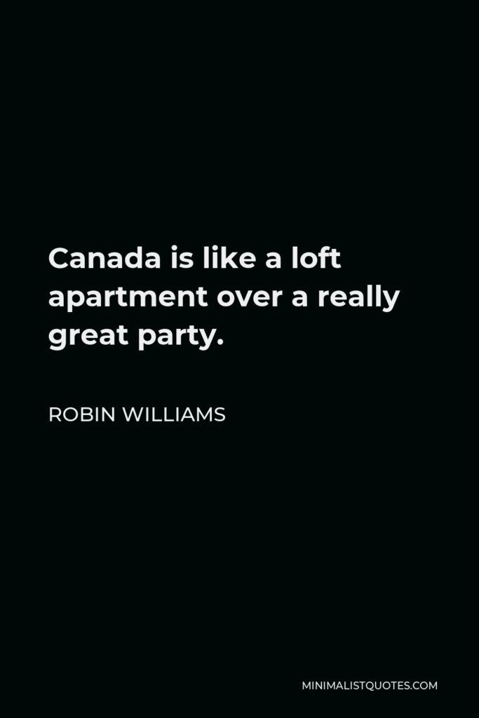 Robin Williams Quote - Canada is like a loft apartment over a really great party.