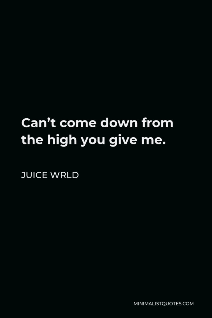 Juice Wrld Quote - Can't come down from the high you give me.