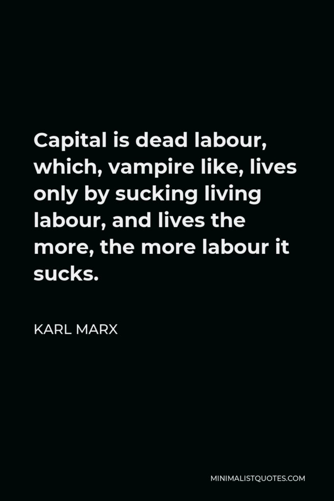 Karl Marx Quote - Capital is dead labour, which, vampire like, lives only by sucking living labour, and lives the more, the more labour it sucks.
