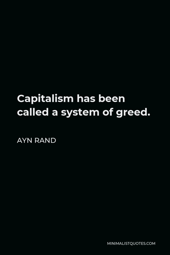 Ayn Rand Quote - Capitalism has been called a system of greed.