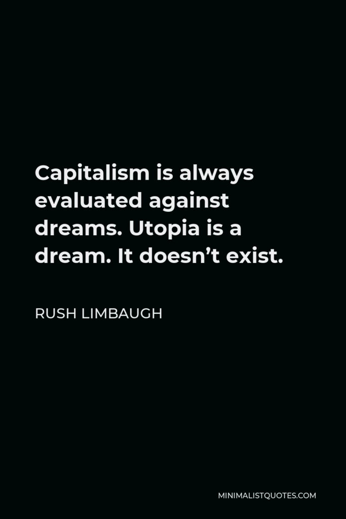 Rush Limbaugh Quote - Capitalism is always evaluated against dreams. Utopia is a dream. It doesn't exist.