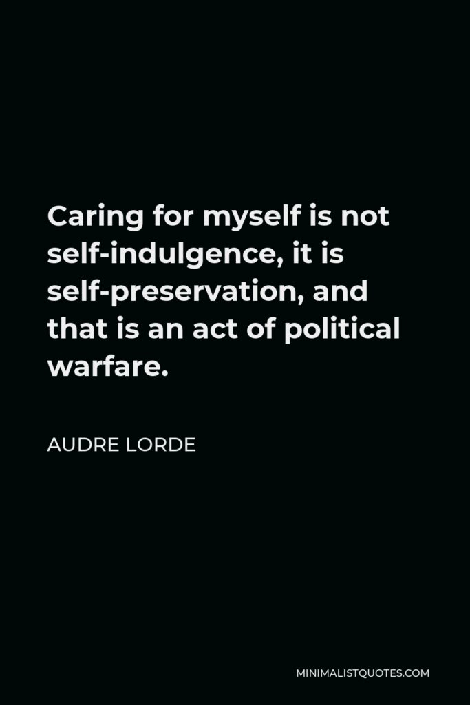 Audre Lorde Quote - Caring for myself is not self-indulgence, it is self-preservation, and that is an act of political warfare.