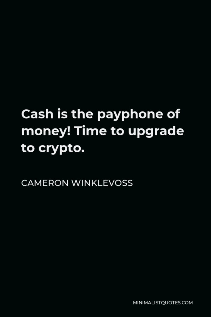 Cameron Winklevoss Quote - Cash is the payphone of money! Time to upgrade to crypto.