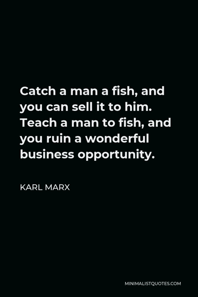 Karl Marx Quote - Catch a man a fish, and you can sell it to him. Teach a man to fish, and you ruin a wonderful business opportunity.