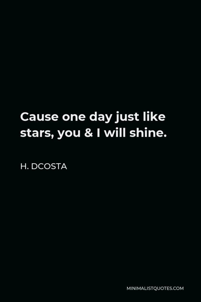 H. Dcosta Quote - Cause one day just like stars, you & I will shine.