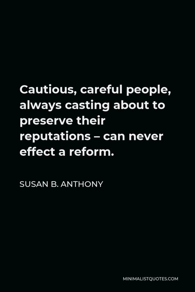 Susan B. Anthony Quote - Cautious, careful people, always casting about to preserve their reputations – can never effect a reform.