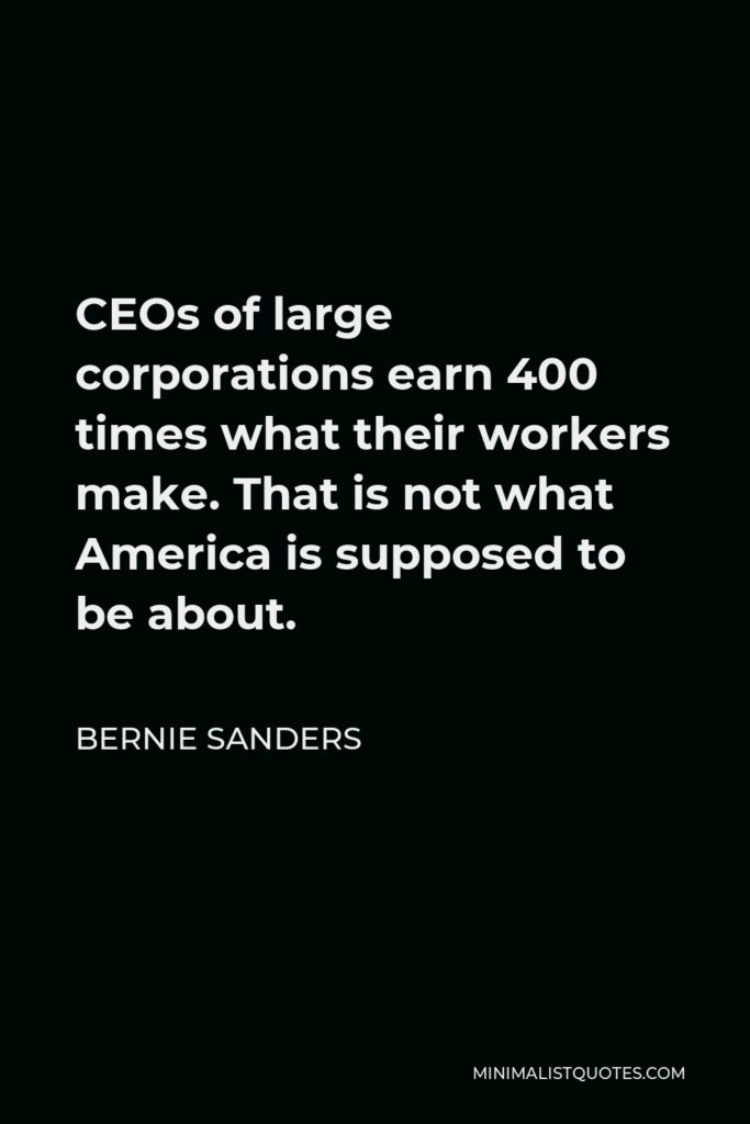 Bernie Sanders Quote - CEOs of large corporations earn 400 times what their workers make. That is not what America is supposed to be about.