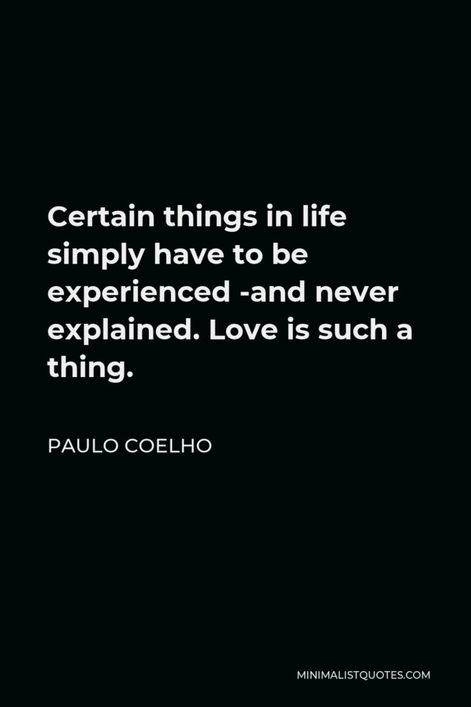 Paulo Coelho Quote - Certain things in life simply have to be experienced -and never explained. Love is such a thing.
