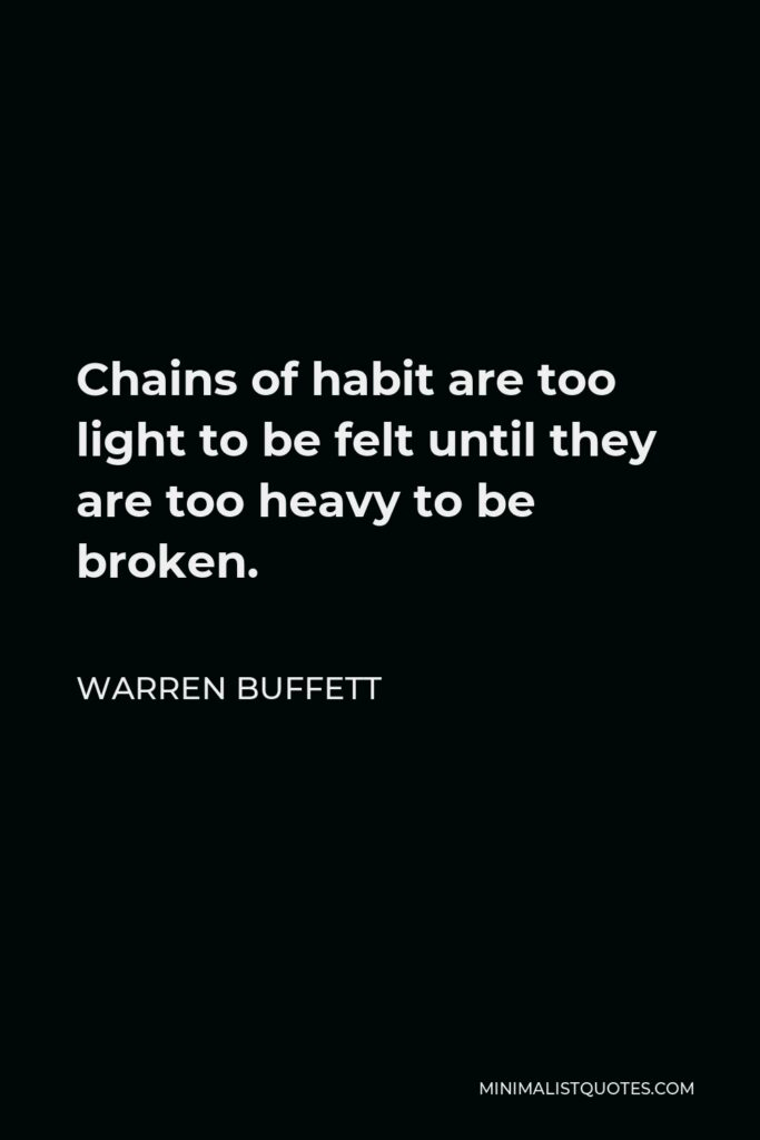 Warren Buffett Quote - Chains of habit are too light to be felt until they are too heavy to be broken.
