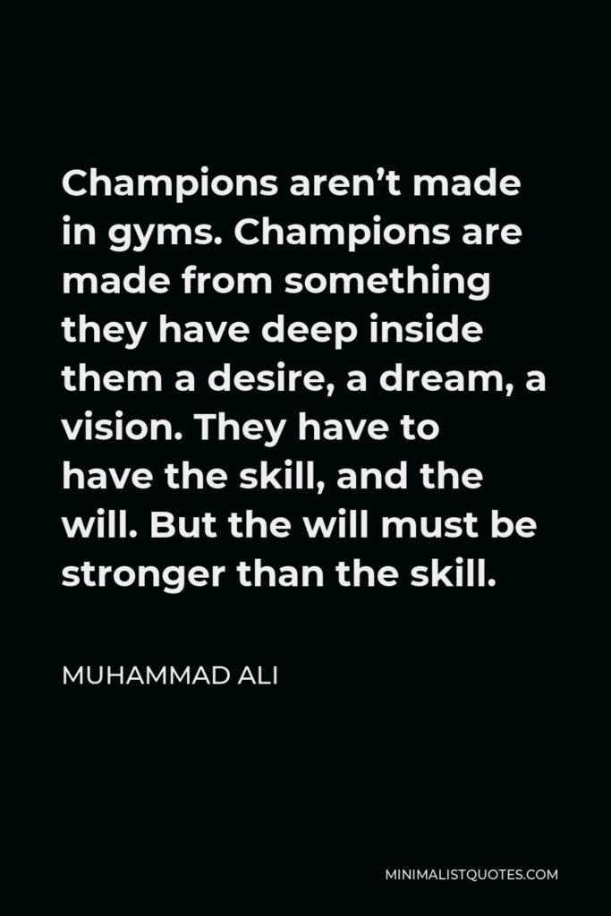 Muhammad Ali Quote - Champions aren't made in gyms. Champions are made from something they have deep inside them a desire, a dream, a vision. They have to have the skill, and the will. But the will must be stronger than the skill.